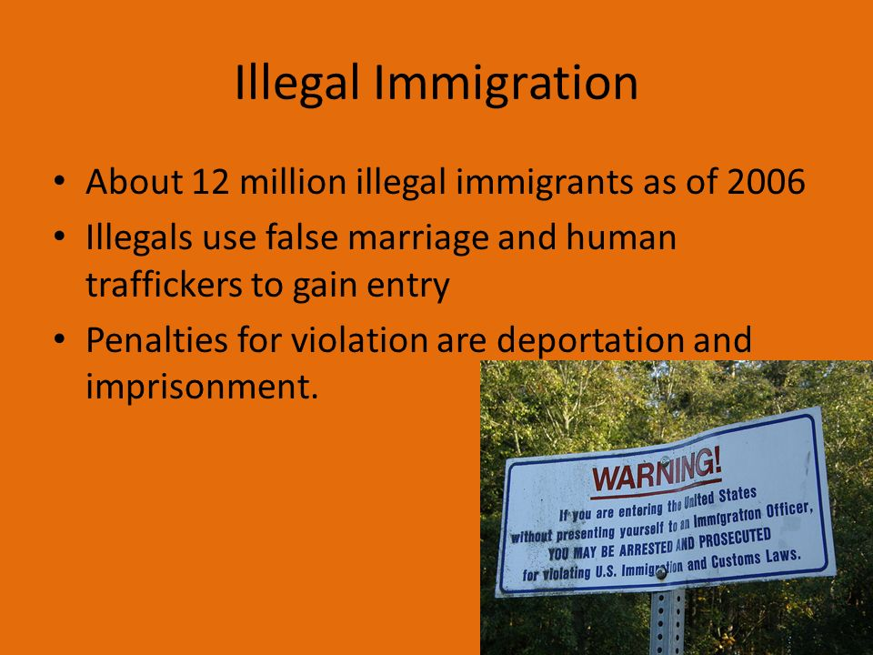 Illegal Immigration About 12 million illegal immigrants as of 2006 Illegals use false marriage and human traffickers to gain entry Penalties for violation are deportation and imprisonment.