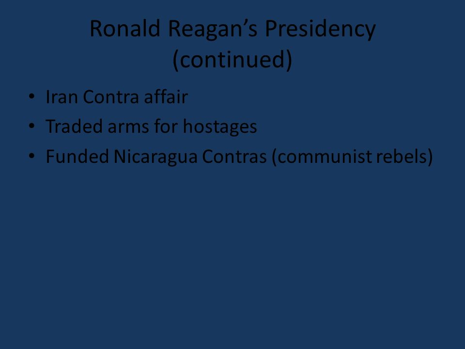 Ronald Reagans Presidency (continued) Iran Contra affair Traded arms for hostages Funded Nicaragua Contras (communist rebels)