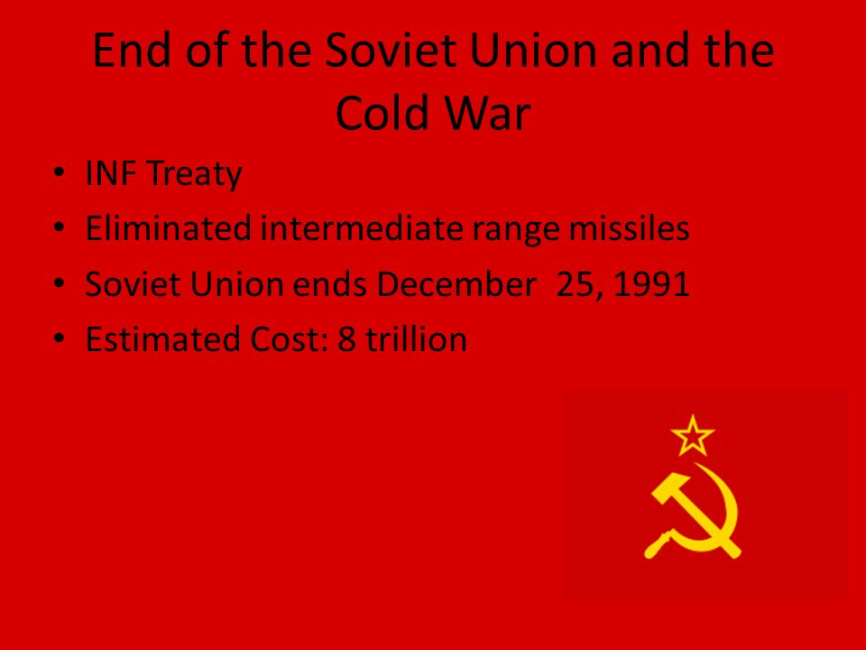 End of the Soviet Union and the Cold War INF Treaty Eliminated intermediate range missiles Soviet Union ends December 25, 1991 Estimated Cost: 8 trillion