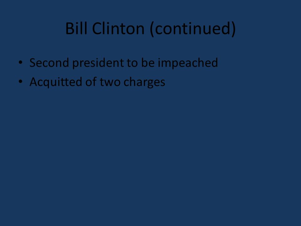 Bill Clinton (continued) Second president to be impeached Acquitted of two charges