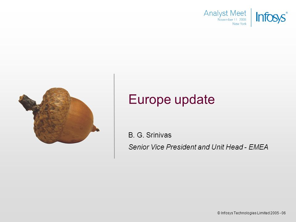 © Infosys Technologies Limited 2005 - 06 Europe update B. G. Srinivas Senior Vice President and Unit Head - EMEA