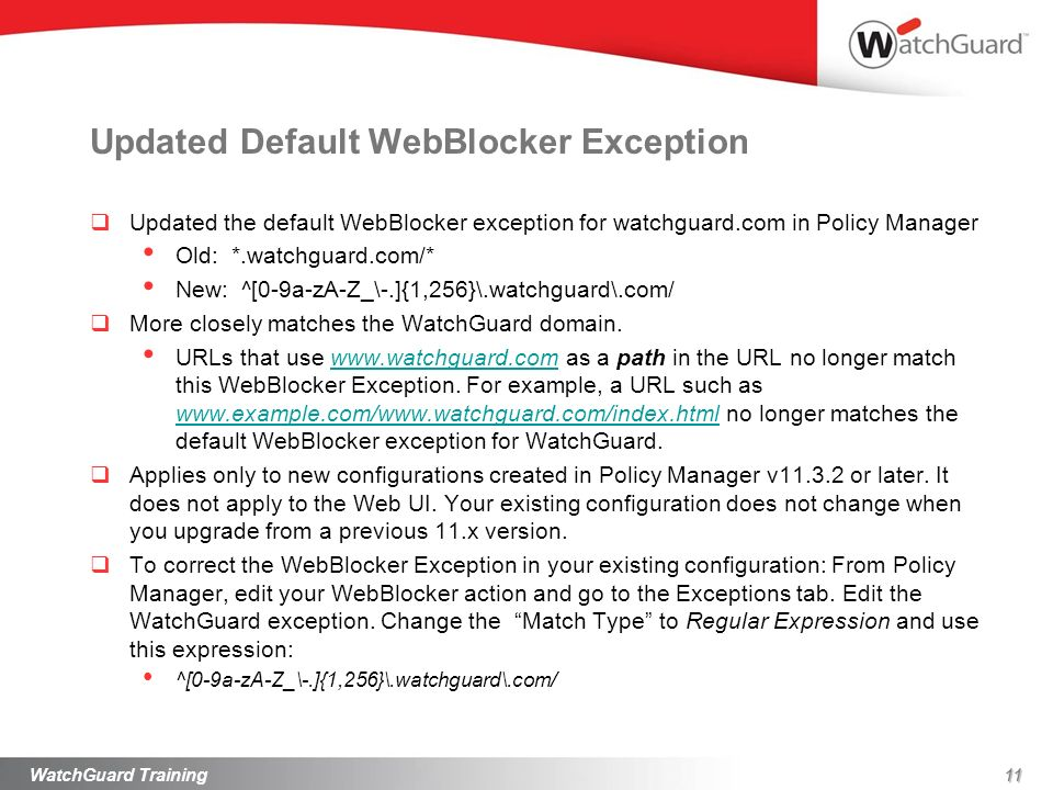 11 Updated Default WebBlocker Exception Updated the default WebBlocker exception for watchguard.com in Policy Manager Old: *.watchguard.com/* New: ^[0