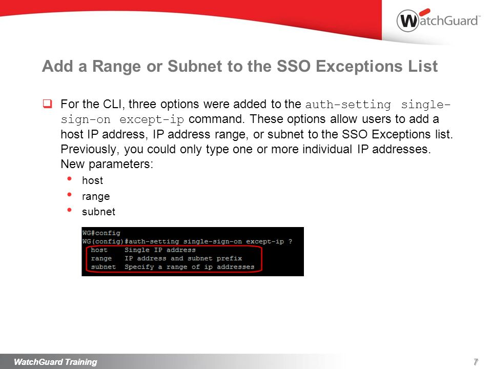 7WatchGuard Training Add a Range or Subnet to the SSO Exceptions List For the CLI, three options were added to the auth-setting single- sign-on except