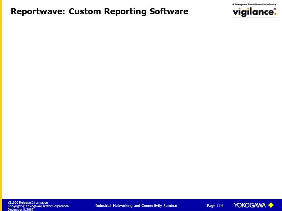 YS1000 Release Information Copyright © Yokogawa Electric Corporation December 8, 2007 Page 114 Industrial Networking and Connectivity Seminar Reportwave: Custom Reporting Software