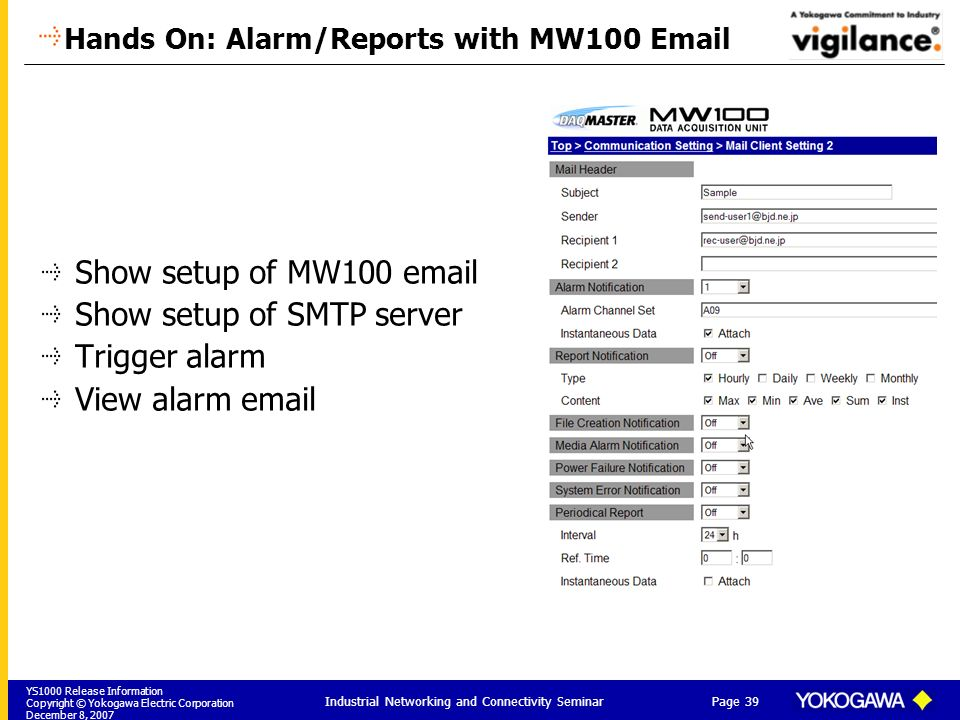 YS1000 Release Information Copyright © Yokogawa Electric Corporation December 8, 2007 Page 39 Industrial Networking and Connectivity Seminar Hands On: Alarm/Reports with MW100 Email Show setup of MW100 email Show setup of SMTP server Trigger alarm View alarm email