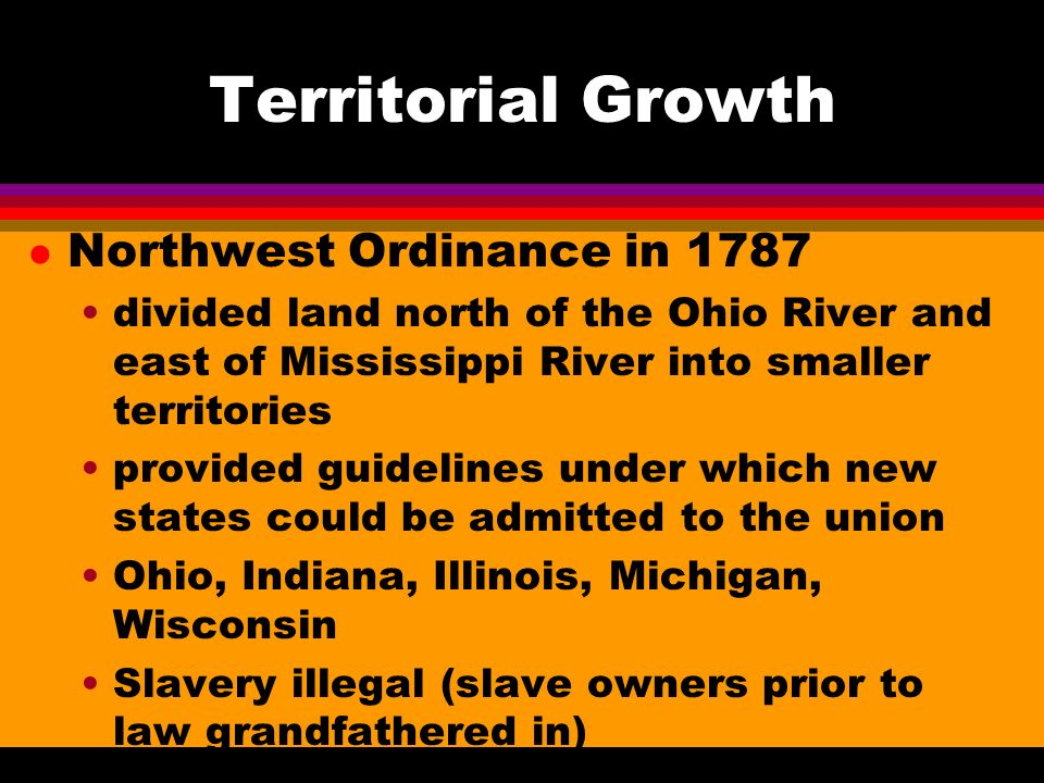 Territorial Growth l Northwest Ordinance in 1787 divided land north of the Ohio River and east of Mississippi River into smaller territories provided