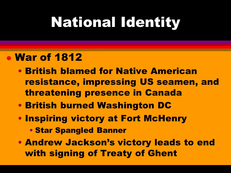 National Identity l War of 1812 British blamed for Native American resistance, impressing US seamen, and threatening presence in Canada British burned