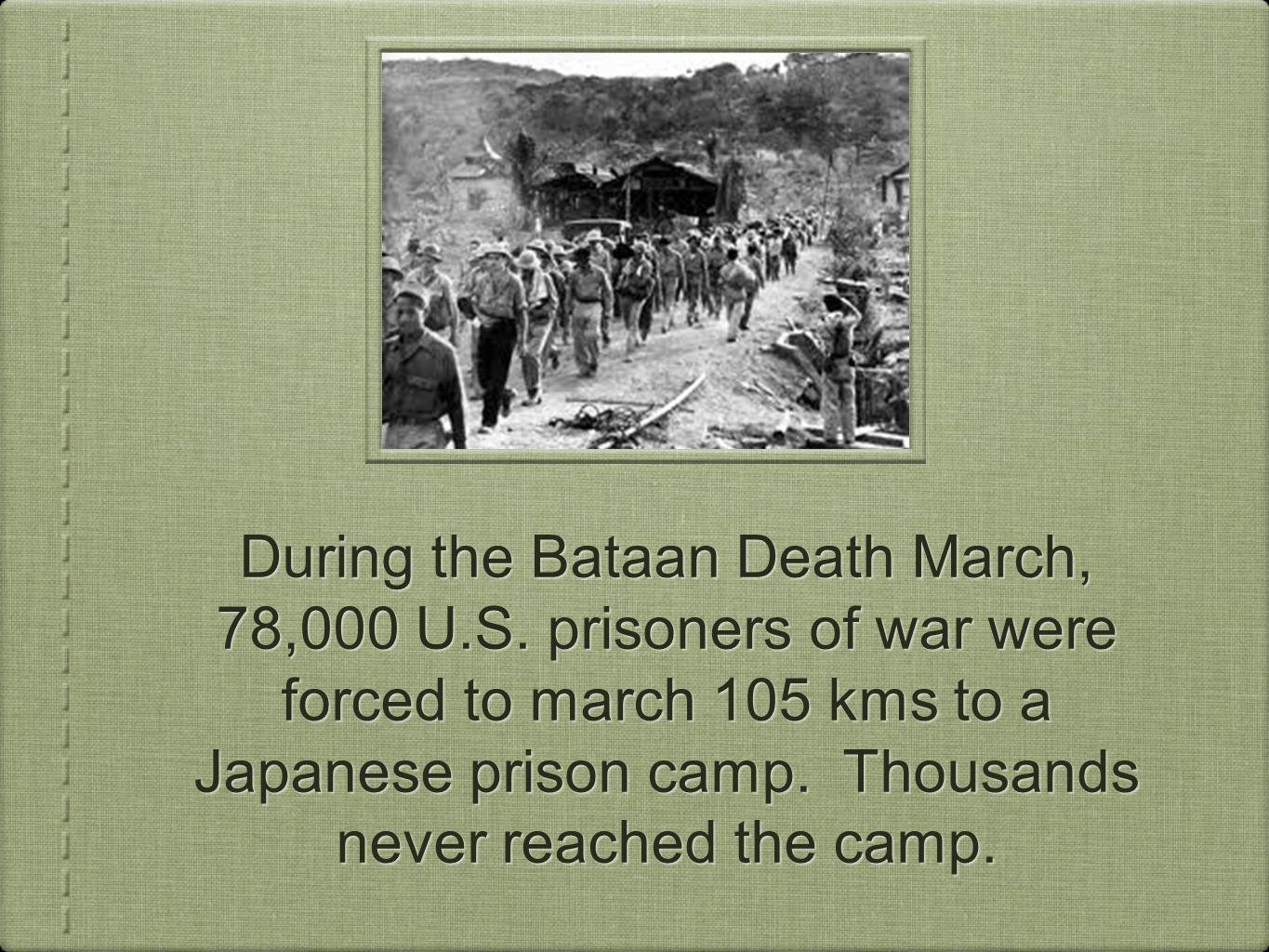 During the Bataan Death March, 78,000 U.S. prisoners of war were forced to march 105 kms to a Japanese prison camp. Thousands never reached the camp.