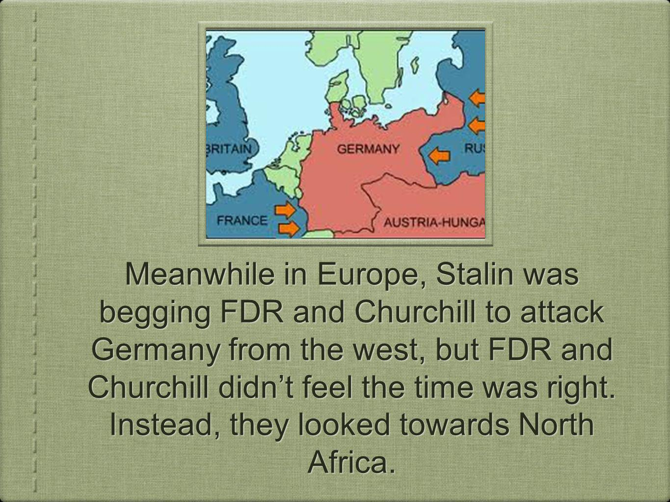 Meanwhile in Europe, Stalin was begging FDR and Churchill to attack Germany from the west, but FDR and Churchill didnt feel the time was right.
