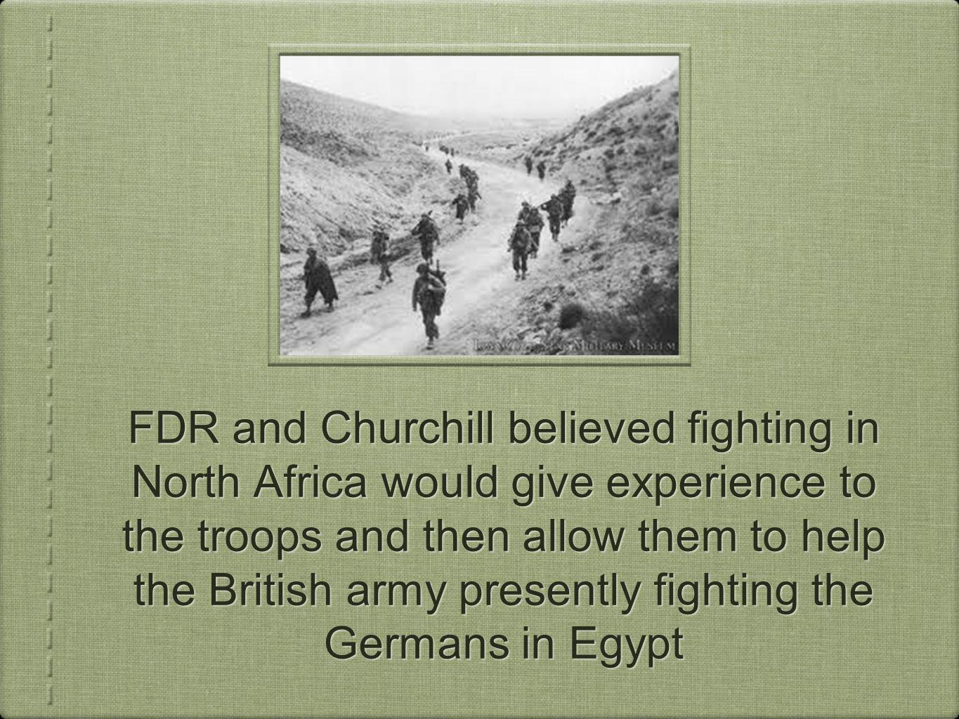 FDR and Churchill believed fighting in North Africa would give experience to the troops and then allow them to help the British army presently fighting the Germans in Egypt