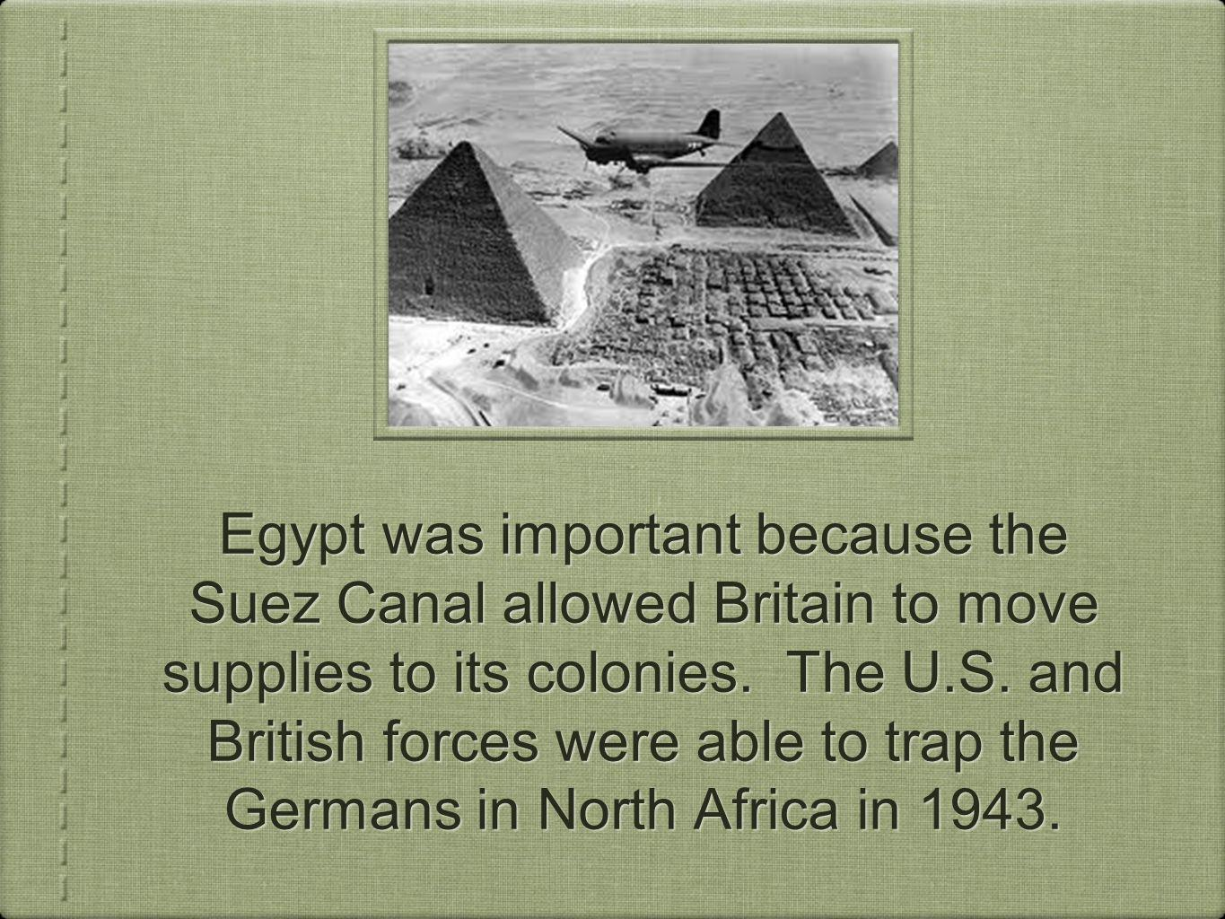 Egypt was important because the Suez Canal allowed Britain to move supplies to its colonies. The U.S. and British forces were able to trap the Germans