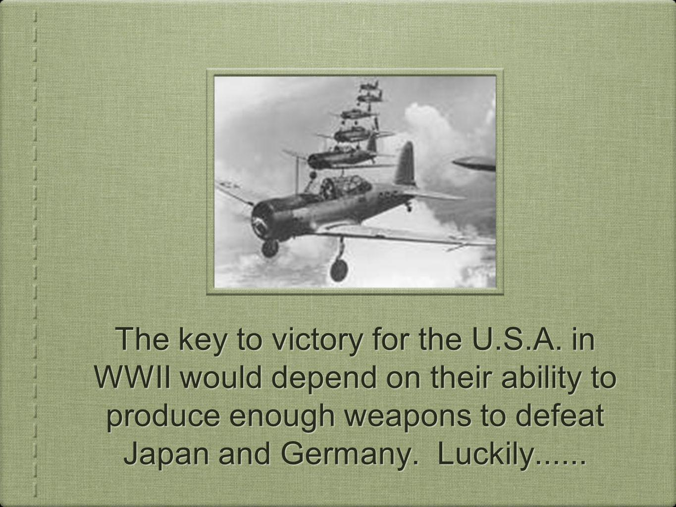 The key to victory for the U.S.A. in WWII would depend on their ability to produce enough weapons to defeat Japan and Germany. Luckily......