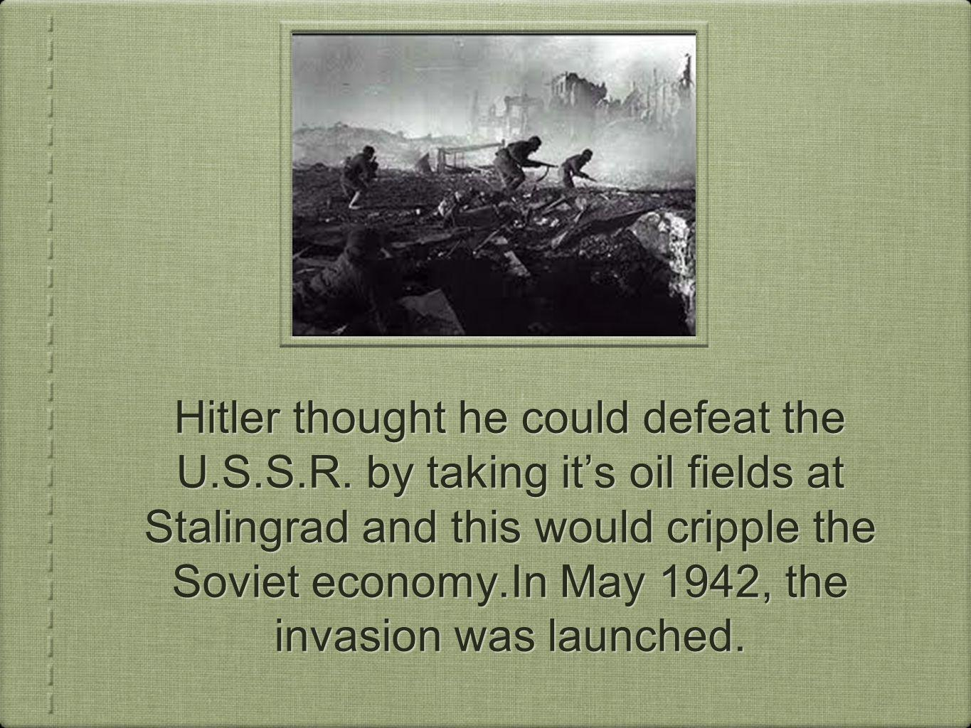 Hitler thought he could defeat the U.S.S.R. by taking its oil fields at Stalingrad and this would cripple the Soviet economy.In May 1942, the invasion