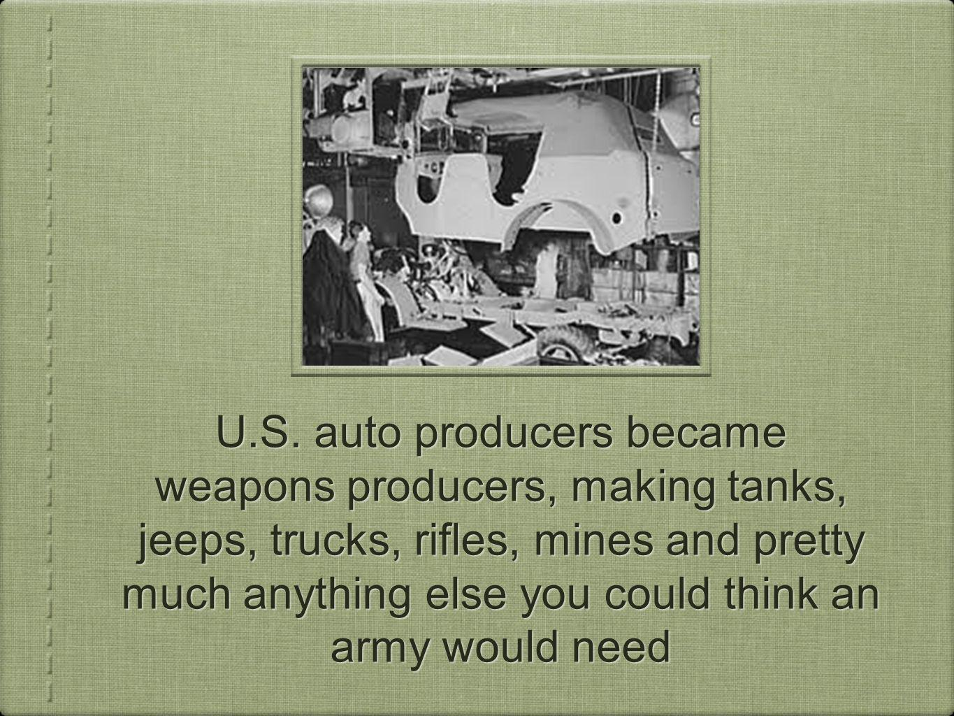 U.S. auto producers became weapons producers, making tanks, jeeps, trucks, rifles, mines and pretty much anything else you could think an army would n