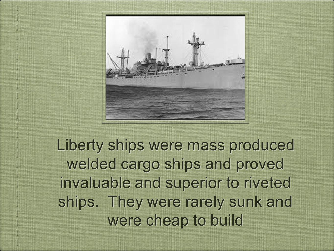 Liberty ships were mass produced welded cargo ships and proved invaluable and superior to riveted ships.