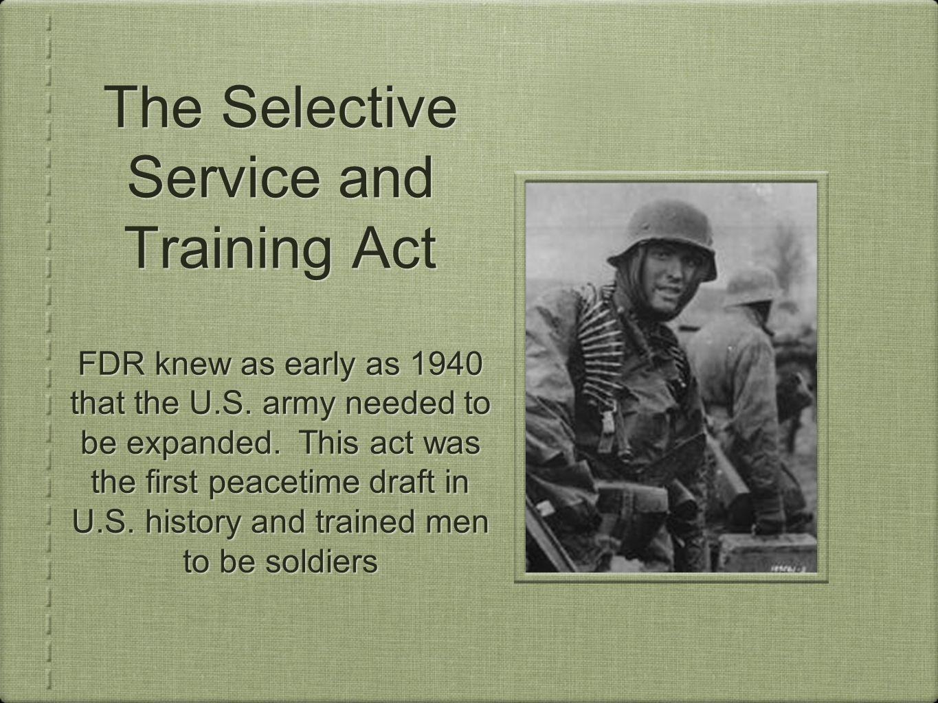 The Selective Service and Training Act FDR knew as early as 1940 that the U.S. army needed to be expanded. This act was the first peacetime draft in U