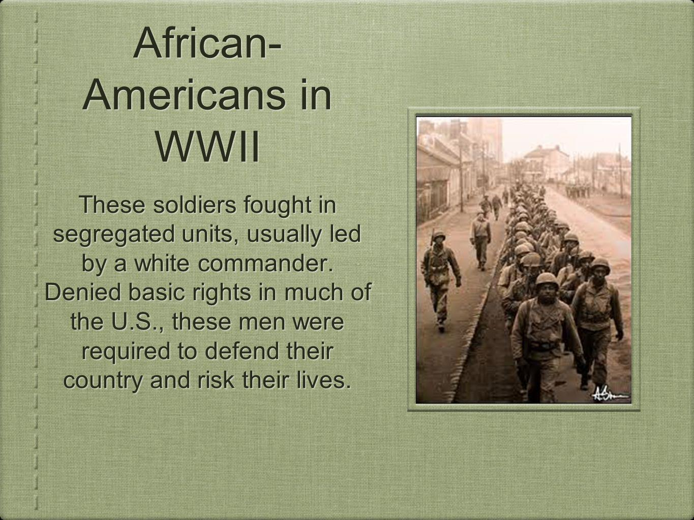 African- Americans in WWII These soldiers fought in segregated units, usually led by a white commander. Denied basic rights in much of the U.S., these