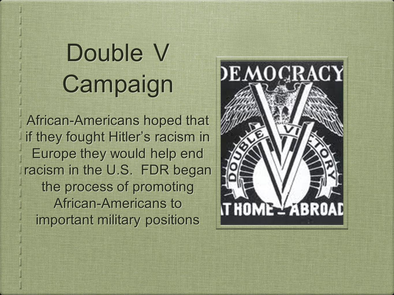 Double V Campaign African-Americans hoped that if they fought Hitlers racism in Europe they would help end racism in the U.S.
