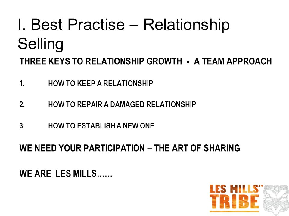 THREE KEYS TO RELATIONSHIP GROWTH - A TEAM APPROACH 1.HOW TO KEEP A RELATIONSHIP 2.HOW TO REPAIR A DAMAGED RELATIONSHIP 3.HOW TO ESTABLISH A NEW ONE WE NEED YOUR PARTICIPATION – THE ART OF SHARING WE ARE LES MILLS…… I.