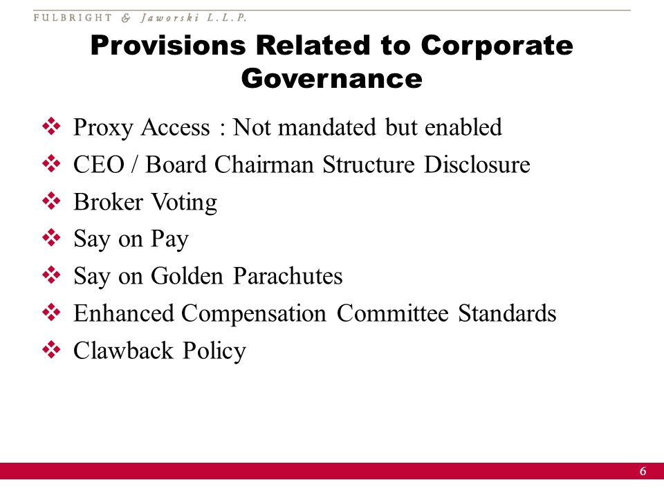 6 Provisions Related to Corporate Governance Proxy Access : Not mandated but enabled CEO / Board Chairman Structure Disclosure Broker Voting Say on Pay Say on Golden Parachutes Enhanced Compensation Committee Standards Clawback Policy