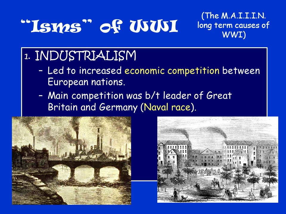 Isms of WWI 1. INDUSTRIALISM –Led to increased economic competition between European nations.