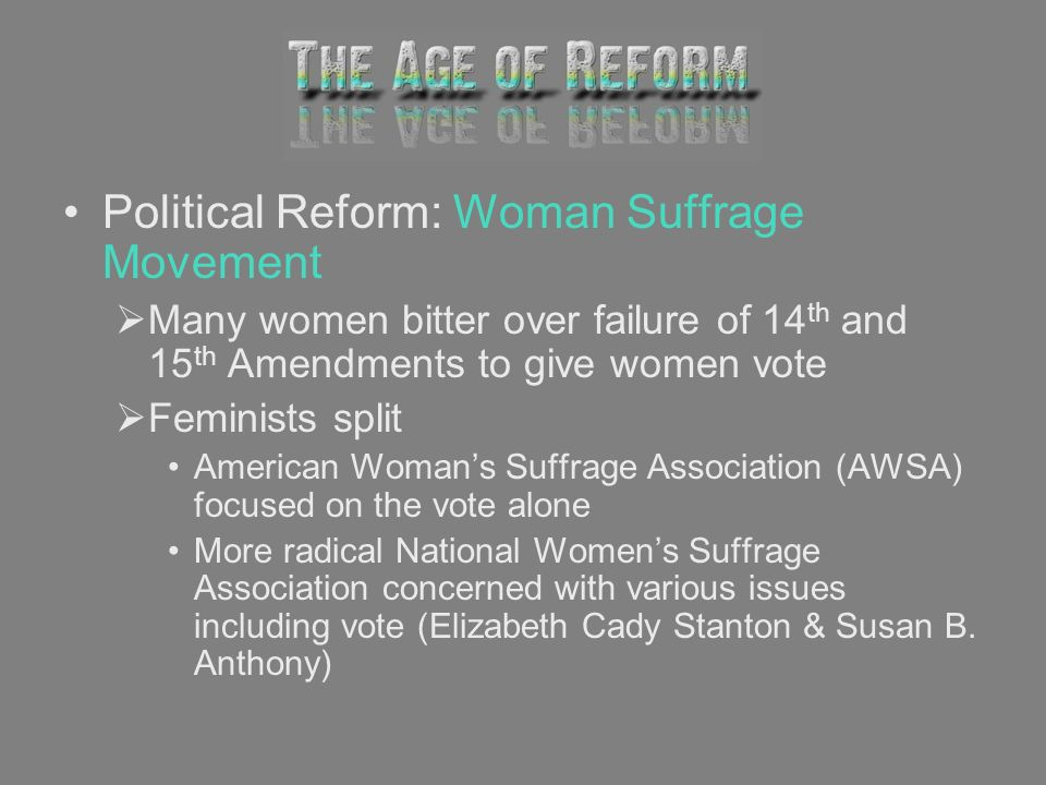 Political Reform: Woman Suffrage Movement Many women bitter over failure of 14 th and 15 th Amendments to give women vote Feminists split American Wom