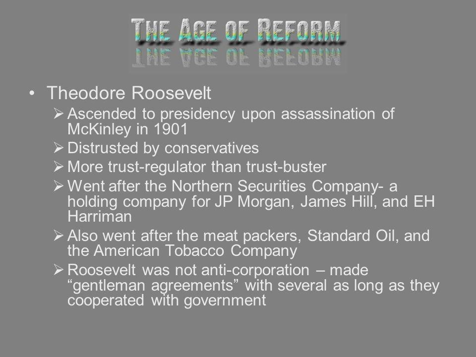 Theodore Roosevelt Ascended to presidency upon assassination of McKinley in 1901 Distrusted by conservatives More trust-regulator than trust-buster We