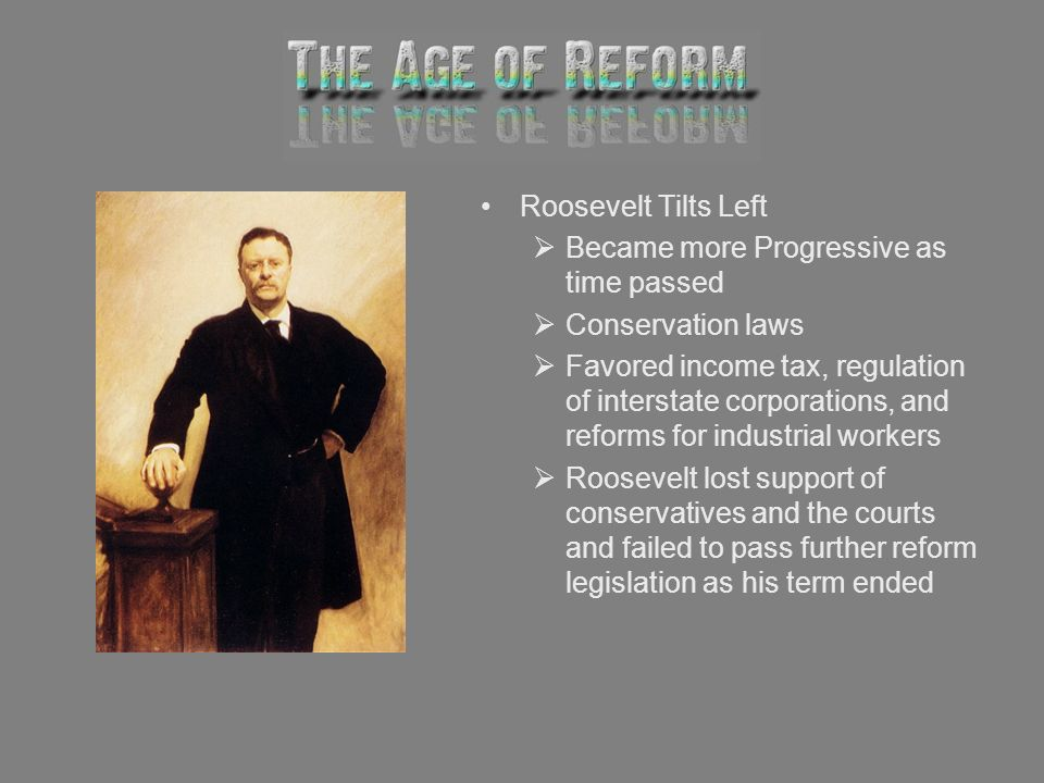 Roosevelt Tilts Left Became more Progressive as time passed Conservation laws Favored income tax, regulation of interstate corporations, and reforms f