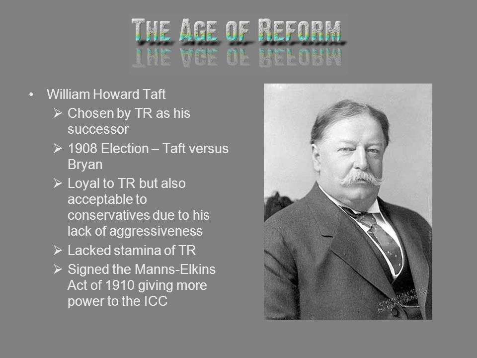 William Howard Taft Chosen by TR as his successor 1908 Election – Taft versus Bryan Loyal to TR but also acceptable to conservatives due to his lack o