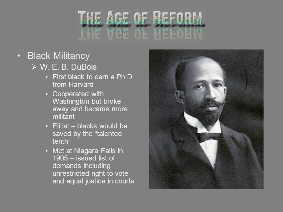 Black Militancy W. E. B. DuBois First black to earn a Ph.D. from Harvard Cooperated with Washington but broke away and became more militant Elitist –