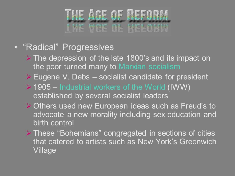 Radical Progressives The depression of the late 1800s and its impact on the poor turned many to Marxian socialism Eugene V. Debs – socialist candidate