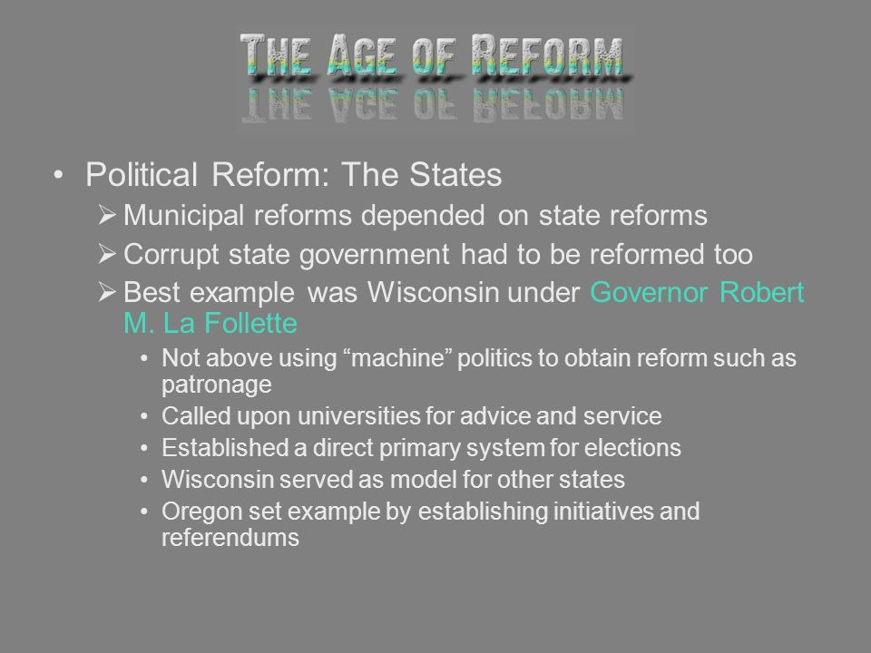 Political Reform: The States Municipal reforms depended on state reforms Corrupt state government had to be reformed too Best example was Wisconsin un