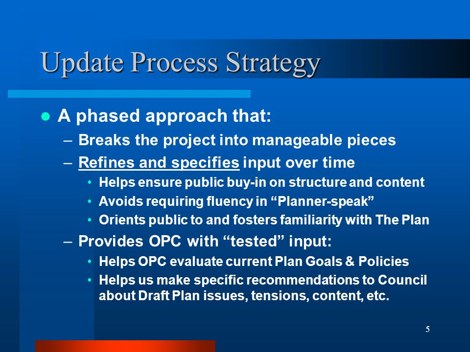 5 Update Process Strategy A phased approach that: –Breaks the project into manageable pieces –Refines and specifies input over time Helps ensure public buy-in on structure and content Avoids requiring fluency in Planner-speak Orients public to and fosters familiarity with The Plan –Provides OPC with tested input: Helps OPC evaluate current Plan Goals & Policies Helps us make specific recommendations to Council about Draft Plan issues, tensions, content, etc.