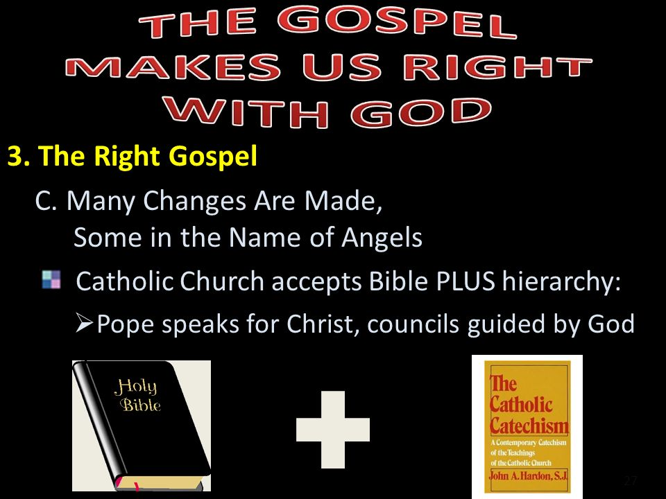 3. The Right Gospel C. Many Changes Are Made, Some in the Name of Angels Catholic Church accepts Bible PLUS hierarchy: Pope speaks for Christ, council