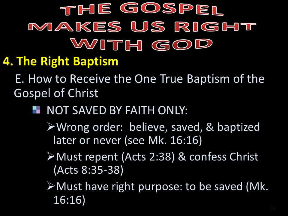 4. The Right Baptism E. How to Receive the One True Baptism of the Gospel of Christ NOT SAVED BY FAITH ONLY: Wrong order: believe, saved, & baptized l