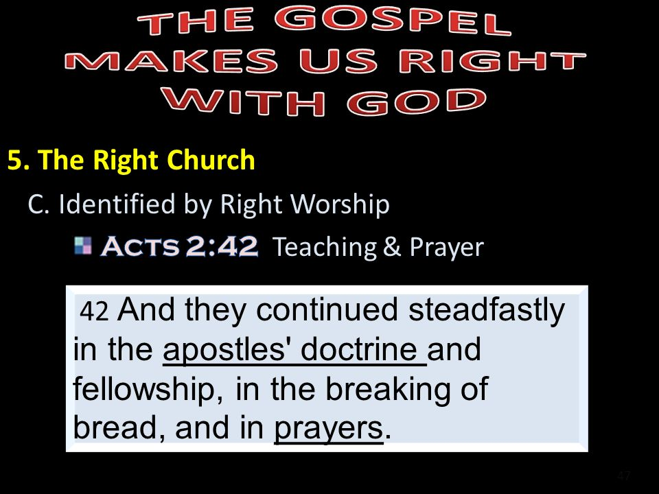 47 42 And they continued steadfastly in the apostles' doctrine and fellowship, in the breaking of bread, and in prayers.