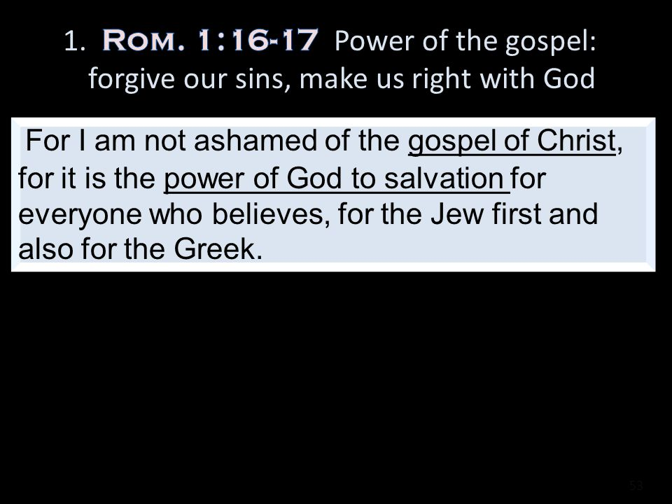 53 For I am not ashamed of the gospel of Christ, for it is the power of God to salvation for everyone who believes, for the Jew first and also for the