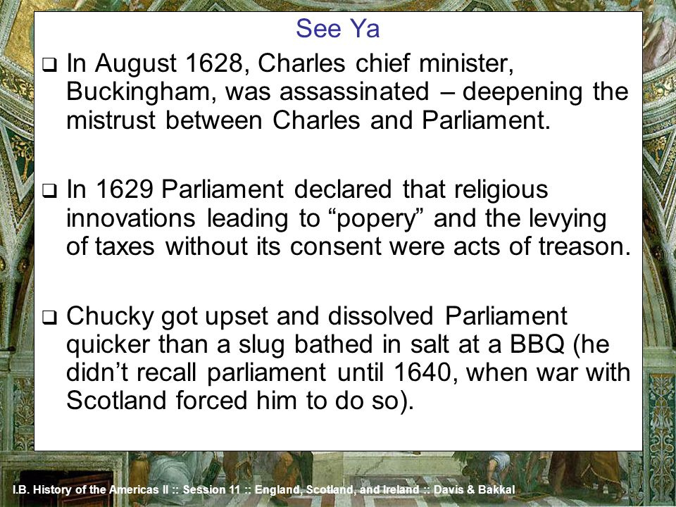 I.B. History of the Americas II :: Session 11 :: England, Scotland, and Ireland :: Davis & Bakkal See Ya In August 1628, Charles chief minister, Bucki