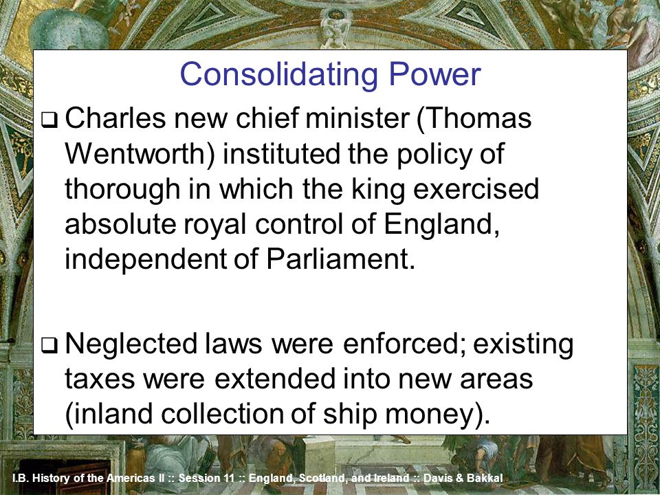 I.B. History of the Americas II :: Session 11 :: England, Scotland, and Ireland :: Davis & Bakkal Consolidating Power Charles new chief minister (Thom