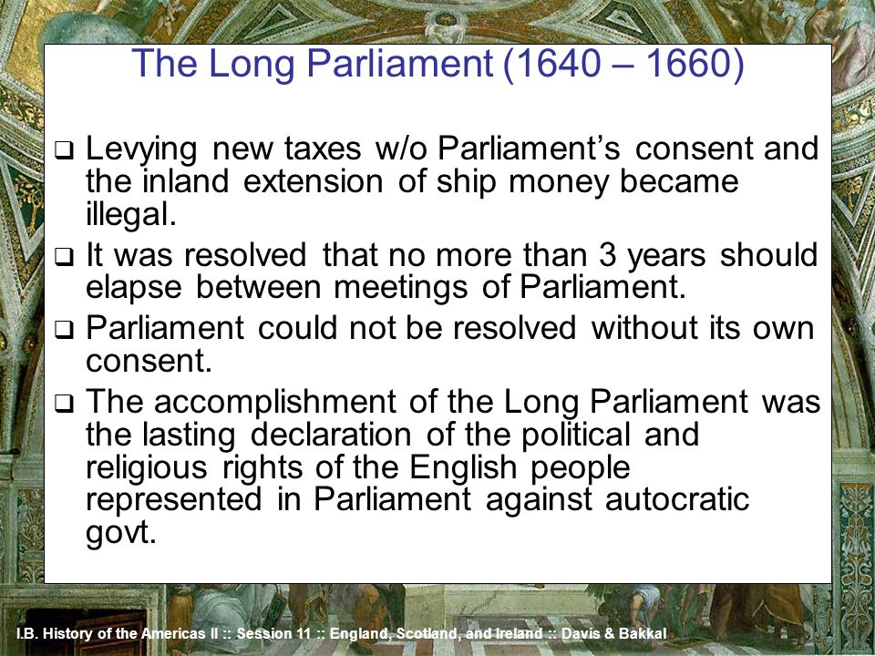 I.B. History of the Americas II :: Session 11 :: England, Scotland, and Ireland :: Davis & Bakkal The Long Parliament (1640 – 1660) Levying new taxes