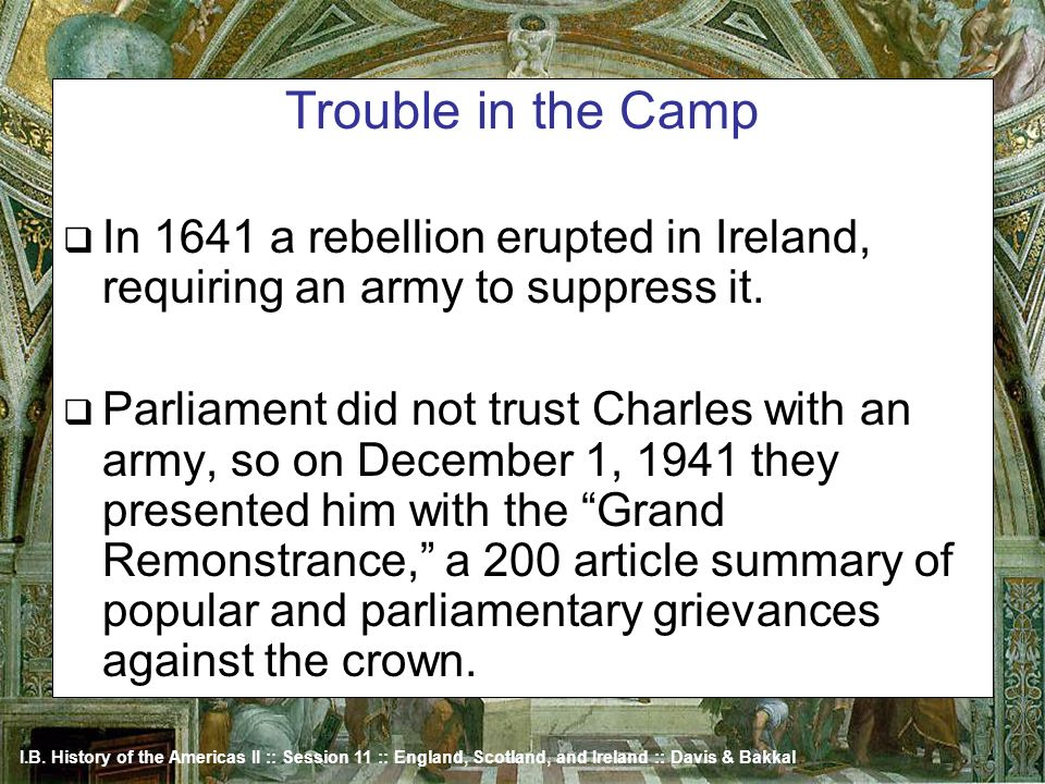 I.B. History of the Americas II :: Session 11 :: England, Scotland, and Ireland :: Davis & Bakkal Trouble in the Camp In 1641 a rebellion erupted in I