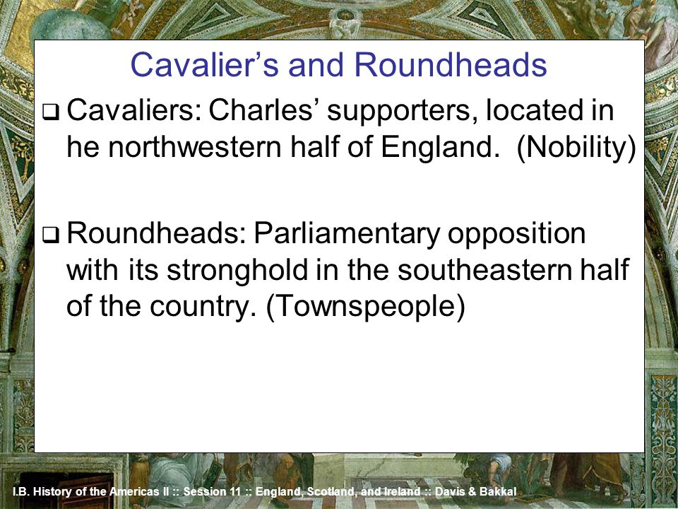 I.B. History of the Americas II :: Session 11 :: England, Scotland, and Ireland :: Davis & Bakkal Cavaliers and Roundheads Cavaliers: Charles supporte