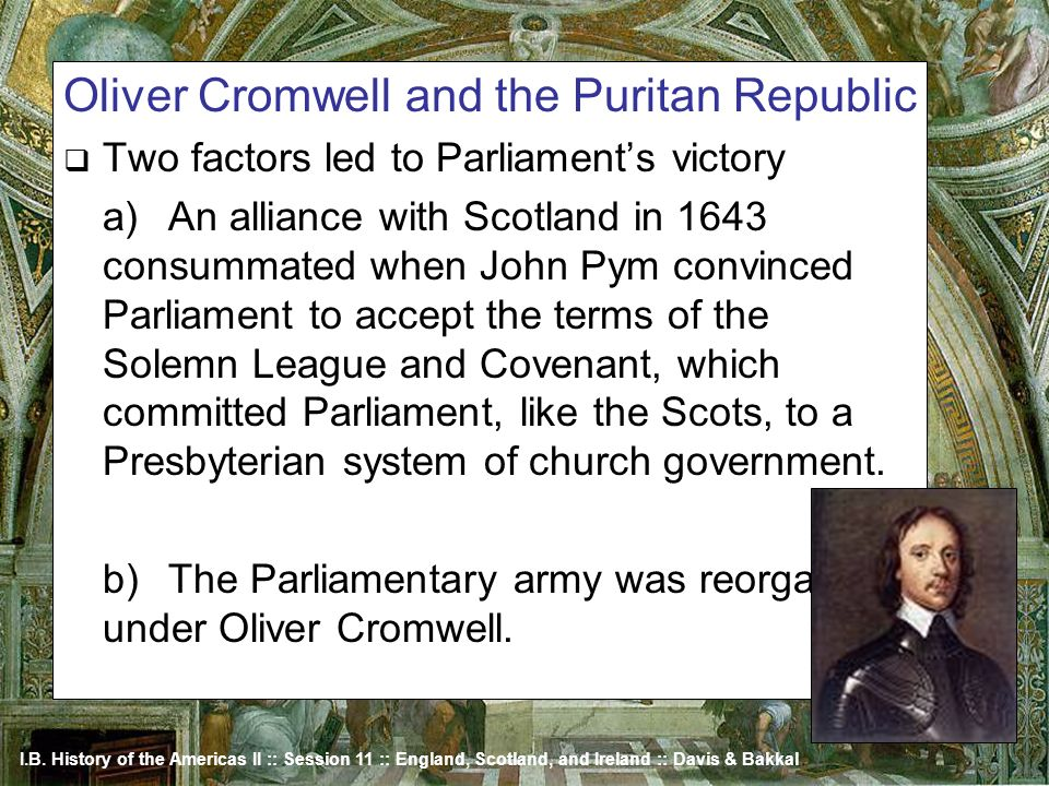 I.B. History of the Americas II :: Session 11 :: England, Scotland, and Ireland :: Davis & Bakkal Oliver Cromwell and the Puritan Republic Two factors