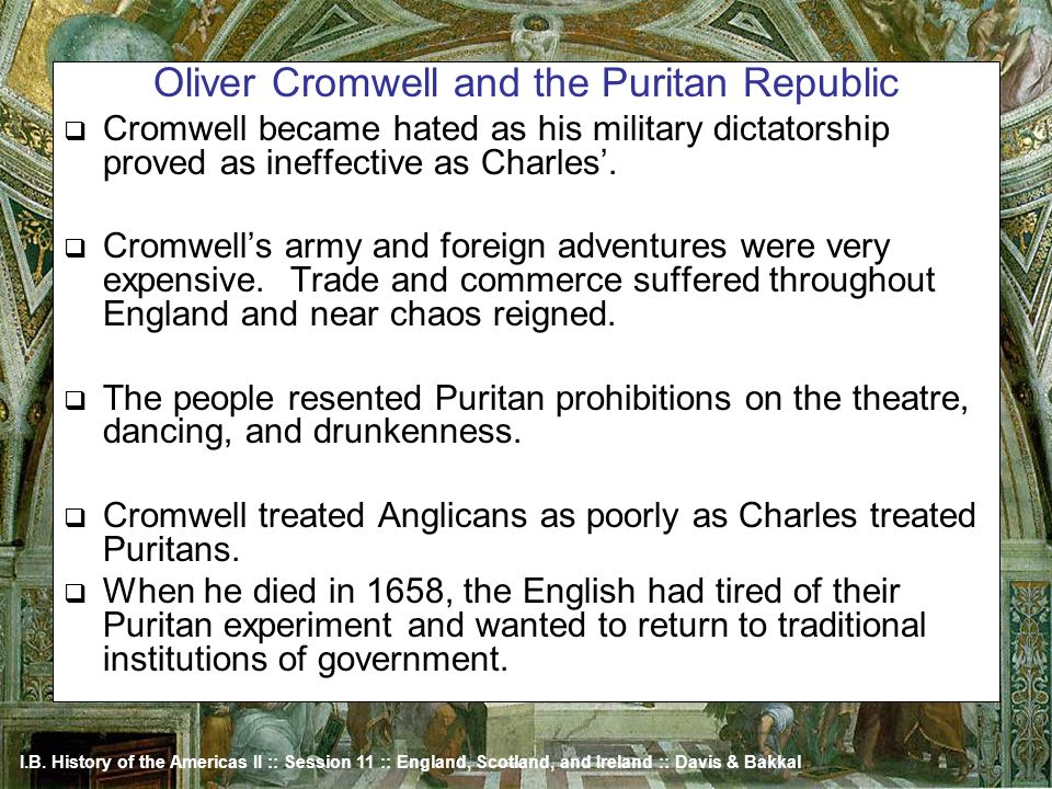 I.B. History of the Americas II :: Session 11 :: England, Scotland, and Ireland :: Davis & Bakkal Oliver Cromwell and the Puritan Republic Cromwell be