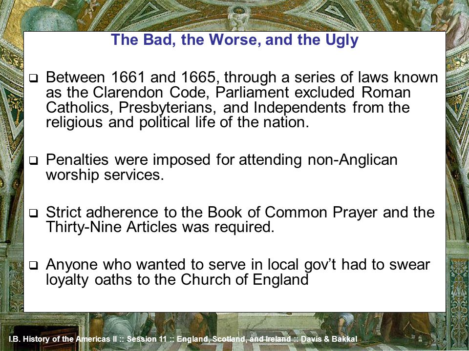 I.B. History of the Americas II :: Session 11 :: England, Scotland, and Ireland :: Davis & Bakkal The Bad, the Worse, and the Ugly Between 1661 and 16