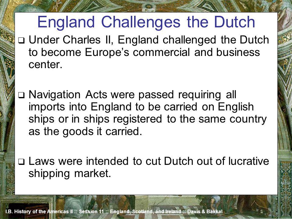 I.B. History of the Americas II :: Session 11 :: England, Scotland, and Ireland :: Davis & Bakkal England Challenges the Dutch Under Charles II, Engla