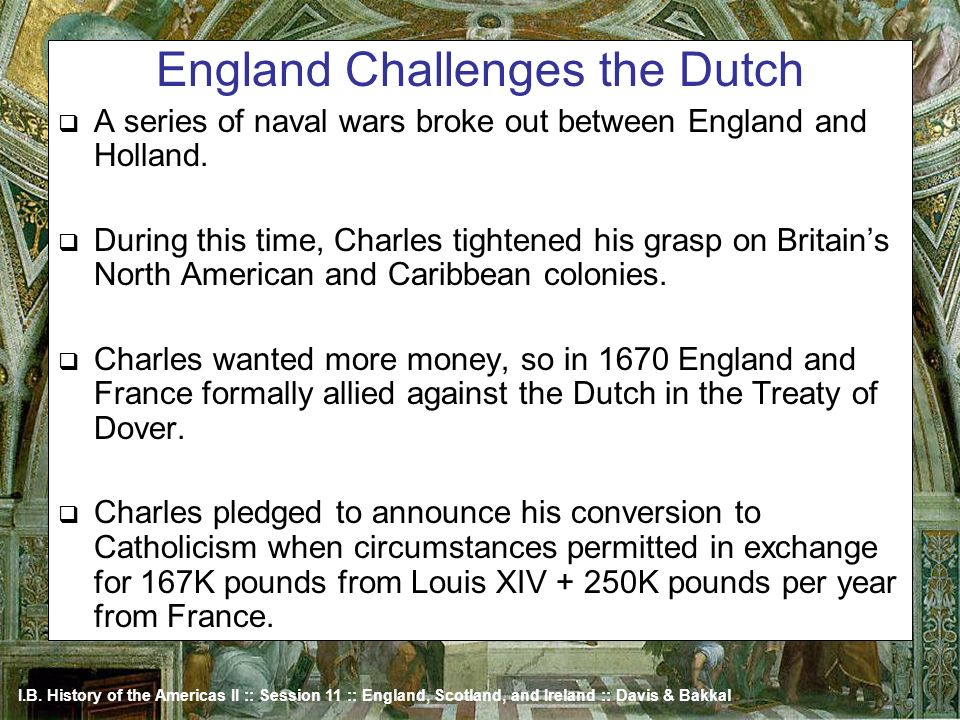 I.B. History of the Americas II :: Session 11 :: England, Scotland, and Ireland :: Davis & Bakkal England Challenges the Dutch A series of naval wars