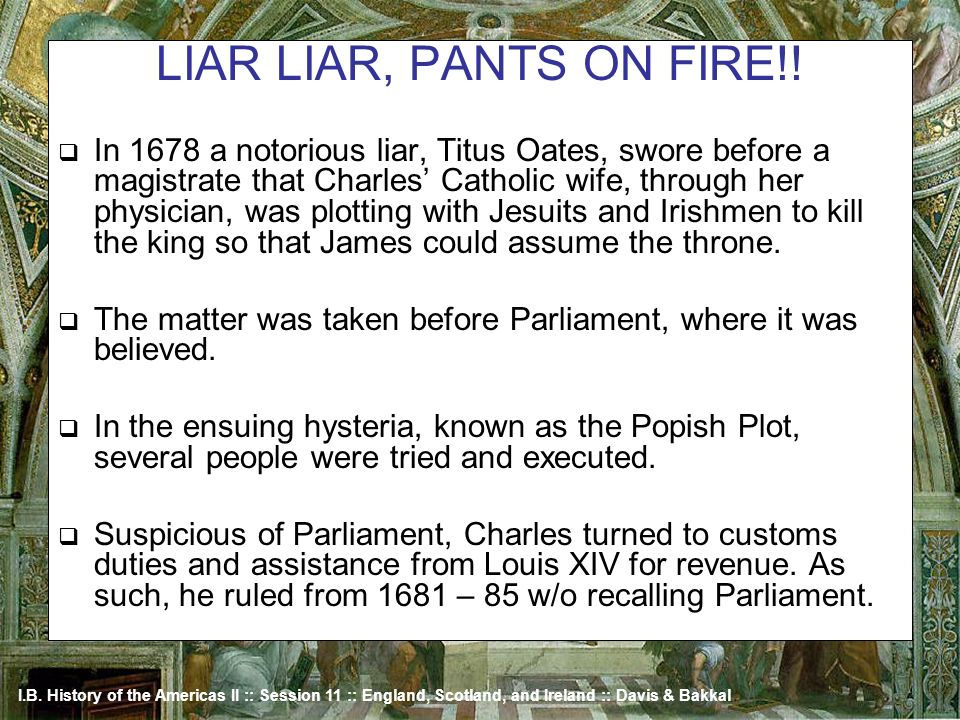 I.B. History of the Americas II :: Session 11 :: England, Scotland, and Ireland :: Davis & Bakkal LIAR LIAR, PANTS ON FIRE!! In 1678 a notorious liar,