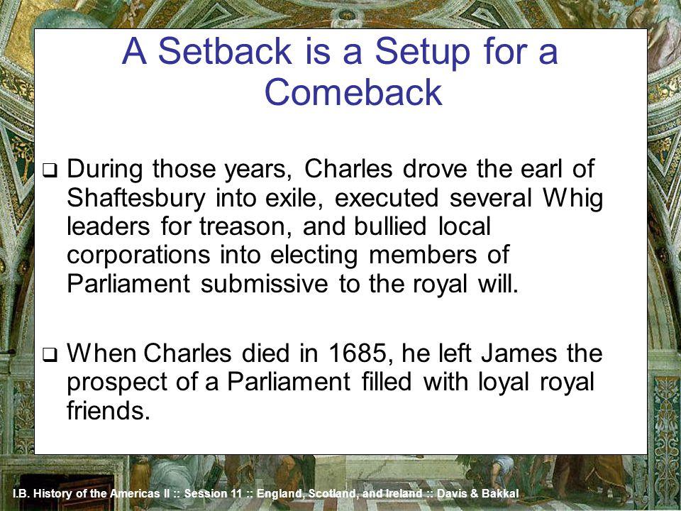 I.B. History of the Americas II :: Session 11 :: England, Scotland, and Ireland :: Davis & Bakkal A Setback is a Setup for a Comeback During those yea