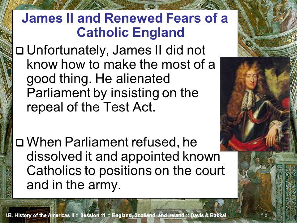 I.B. History of the Americas II :: Session 11 :: England, Scotland, and Ireland :: Davis & Bakkal James II and Renewed Fears of a Catholic England Unf